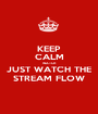 KEEP CALM WATCH JUST WATCH THE STREAM FLOW - Personalised Poster A1 size