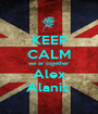 KEEP CALM we ar together Alex Alanis  - Personalised Poster A1 size