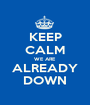 KEEP CALM WE ARE ALREADY DOWN - Personalised Poster A1 size