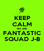 KEEP CALM WE ARE FANTASTIC SQUAD J-B - Personalised Poster A1 size
