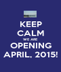 KEEP CALM WE ARE OPENING APRIL, 2015! - Personalised Poster A1 size