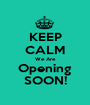 KEEP CALM We Are Opening SOON! - Personalised Poster A1 size