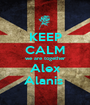 KEEP CALM we are together Alex Alanis  - Personalised Poster A1 size