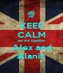 KEEP CALM we are together Alex and Alanis  - Personalised Poster A1 size