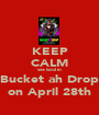 KEEP CALM we bad in Bucket ah Drop on April 28th - Personalised Poster A1 size