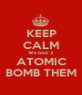 KEEP CALM We bout 2 ATOMIC BOMB THEM - Personalised Poster A1 size