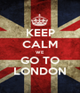 KEEP CALM WE GO TO LONDON - Personalised Poster A1 size
