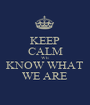 KEEP CALM WE KNOW WHAT WE ARE - Personalised Poster A1 size
