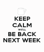 KEEP CALM WE'LL BE BACK NEXT WEEK - Personalised Poster A1 size