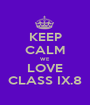 KEEP CALM WE LOVE CLASS IX.8 - Personalised Poster A1 size