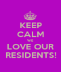 KEEP CALM WE  LOVE OUR RESIDENTS! - Personalised Poster A1 size