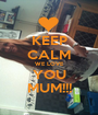KEEP CALM WE LOVE YOU MUM!!! - Personalised Poster A1 size