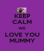KEEP CALM WE LOVE YOU MUMMY - Personalised Poster A1 size