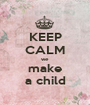 KEEP CALM we make a child - Personalised Poster A1 size