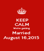 KEEP CALM We're getting  Married  August 16,2015  - Personalised Poster A1 size