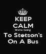 KEEP CALM We're Going  To Stetson's On A Bus - Personalised Poster A1 size