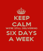 KEEP CALM WE'RE STILL DELIVERING SIX DAYS A WEEK - Personalised Poster A1 size