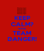 KEEP CALM? WE'RE TEAM DANGER! - Personalised Poster A1 size