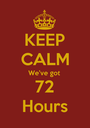 KEEP CALM We've got 72 Hours - Personalised Poster A1 size