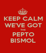 KEEP CALM WE'VE GOT THE PEPTO BISMOL - Personalised Poster A1 size