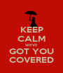 KEEP CALM WE'VE GOT YOU COVERED - Personalised Poster A1 size