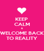 KEEP  CALM & WELCOME BACK TO REALITY - Personalised Poster A1 size