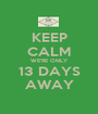 KEEP CALM WE'RE ONLY 13 DAYS AWAY - Personalised Poster A1 size