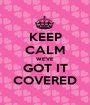 KEEP CALM WE'VE GOT IT COVERED - Personalised Poster A1 size