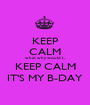 KEEP CALM what why would I... KEEP CALM IT'S MY B-DAY - Personalised Poster A1 size