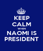 KEEP CALM WHEN NAOMI IS PRESIDENT - Personalised Poster A1 size