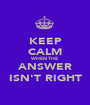 KEEP CALM WHEN THE ANSWER ISN'T RIGHT - Personalised Poster A1 size