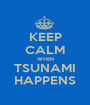 KEEP CALM WHEN TSUNAMI HAPPENS - Personalised Poster A1 size