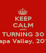 KEEP CALM when TURNING 30 Napa Valley, 2013 - Personalised Poster A1 size