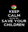 KEEP CALM WHILE WE SAVE YOUR CHILDREN - Personalised Poster A1 size