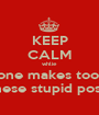 KEEP CALM whlie everyone makes too many of these stupid posters - Personalised Poster A1 size