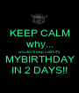 KEEP CALM why... would i keep calm it's MYBIRTHDAY IN 2 DAYS!! - Personalised Poster A1 size
