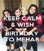 KEEP CALM & WISH HAPPY  BIRTHDAY TO MEHAR - Personalised Poster A1 size