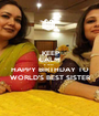 KEEP CALM & WISH  HAPPY BIRTHDAY TO  WORLD'S BEST SISTER  - Personalised Poster A1 size