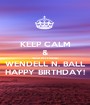 KEEP CALM & WISH MY FRIEND WENDELL N. BALL HAPPY BIRTHDAY! - Personalised Poster A1 size