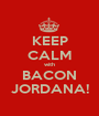 KEEP CALM with BACON JORDANA! - Personalised Poster A1 size