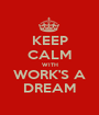 KEEP CALM WITH WORK'S A DREAM - Personalised Poster A1 size