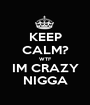 KEEP CALM? WTF IM CRAZY NIGGA - Personalised Poster A1 size