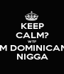 KEEP CALM? WTF IM DOMINICAN NIGGA - Personalised Poster A1 size