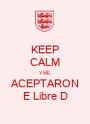KEEP CALM Y ME ACEPTARON E Libre D - Personalised Poster A1 size