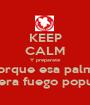 KEEP CALM Y preparate porque esa palma cojera fuego popular - Personalised Poster A1 size