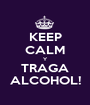 KEEP CALM Y TRAGA ALCOHOL! - Personalised Poster A1 size