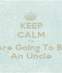 KEEP CALM You Are Going To Be An Uncle - Personalised Poster A1 size