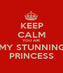 KEEP CALM YOU ARE  MY STUNNING PRINCESS - Personalised Poster A1 size