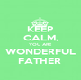KEEP CALM, YOU ARE WONDERFUL FATHER  - Personalised Poster A1 size