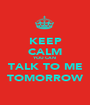 KEEP CALM YOU CAN  TALK TO ME TOMORROW - Personalised Poster A1 size